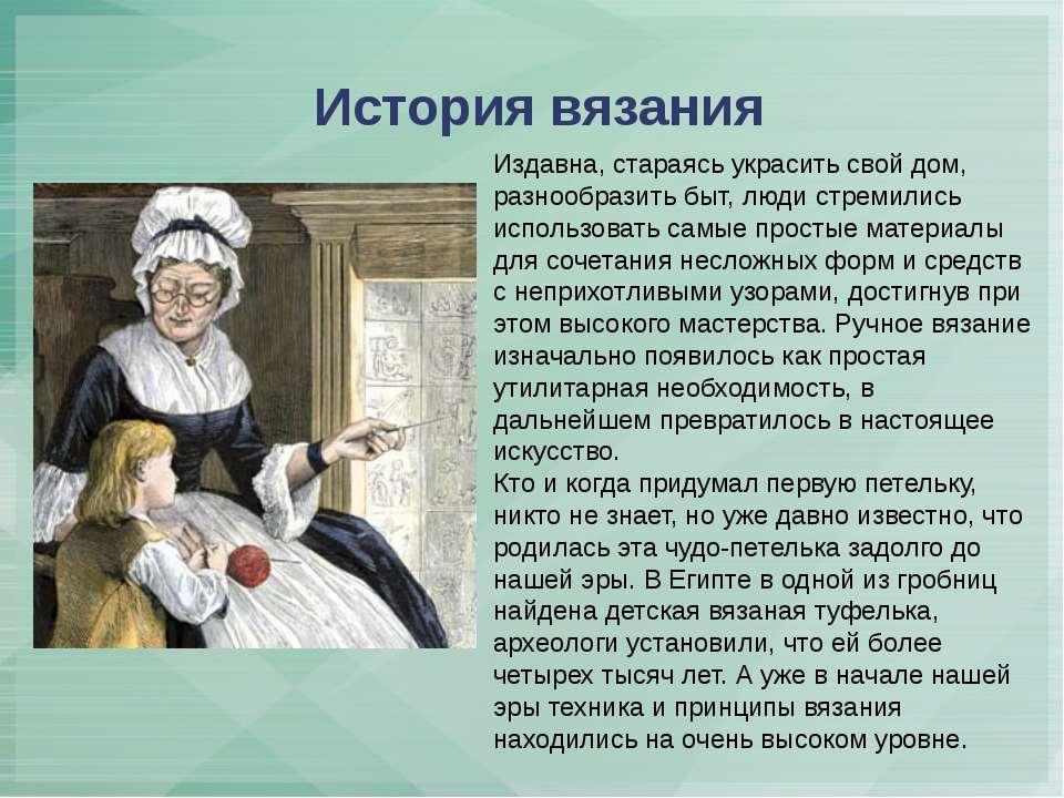 История вязания Издавна, стараясь украсить свой дом, разнообразить быт, люди ...