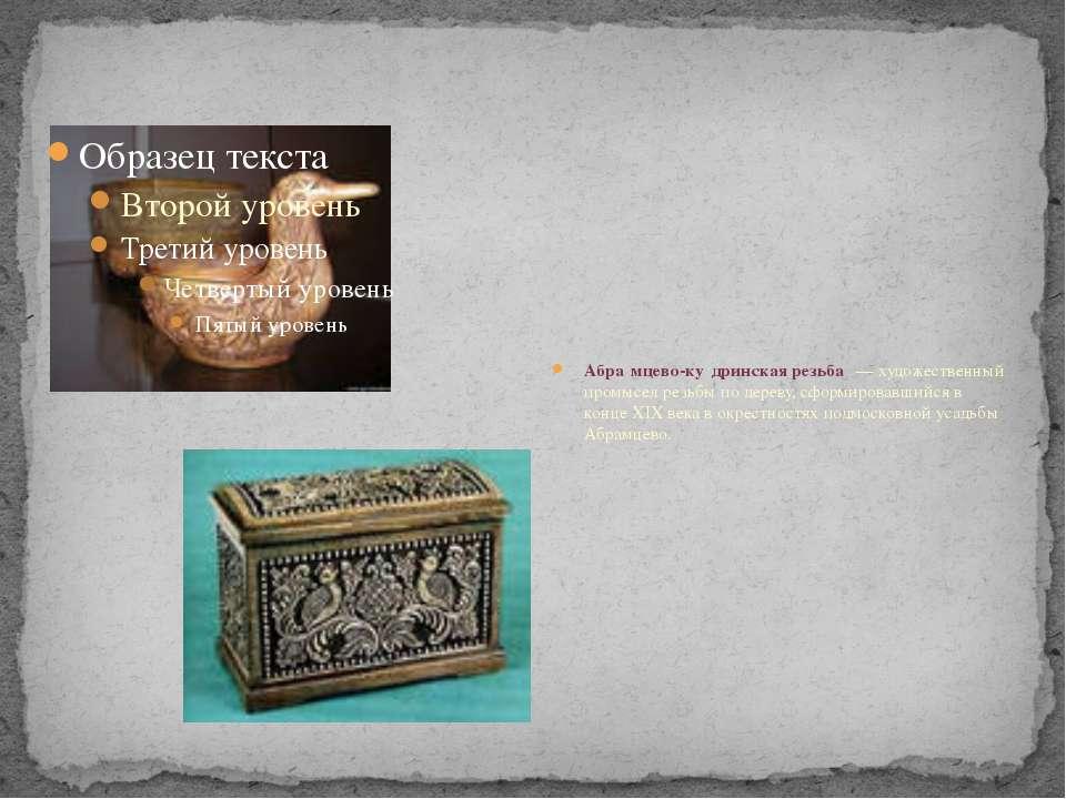 Абра мцево-ку дринская резьба — художественный промысел резьбы по дереву, сф...