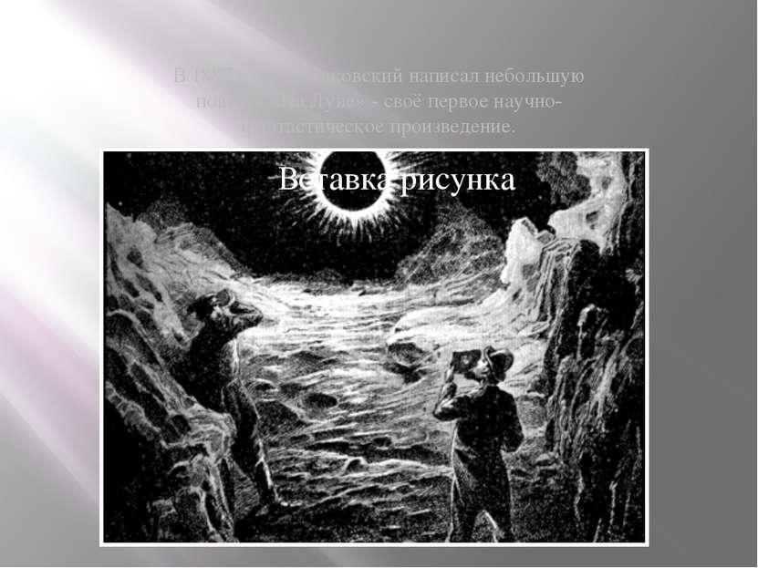 В 1887 году Циолковский написал небольшую повесть «На Луне» - своё первое нау...