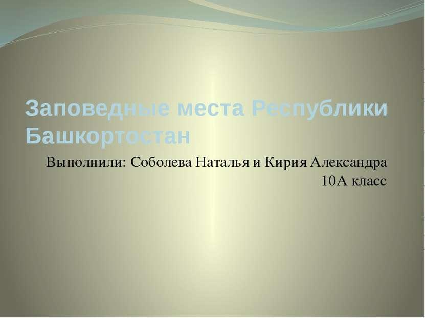 Заповедные места Республики Башкортостан Выполнили: Соболева Наталья и Кирия ...