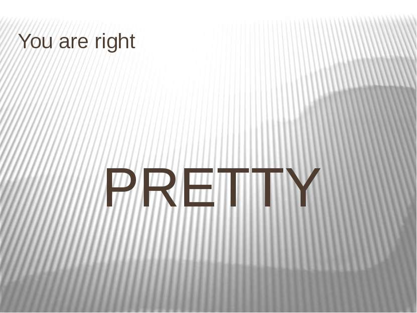 You are right PRETTY