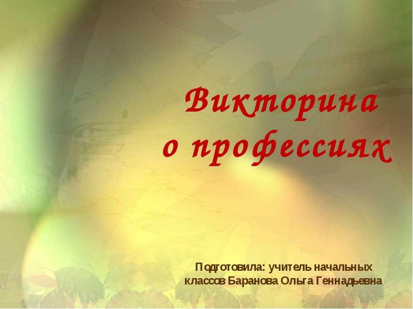 Викторина о профессиях Подготовила: учитель начальных классов Баранова Ольга ...