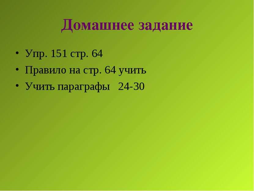 Домашнее задание Упр. 151 стр. 64 Правило на стр. 64 учить Учить параграфы 24-30