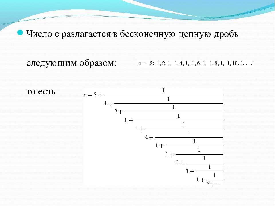 Число e разлагается в бесконечную цепную дробь следующим образом: то есть