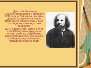 Дмитрий Иванович Менделеев родился 8 февраля 1834 года в Тобольске, в семье д...