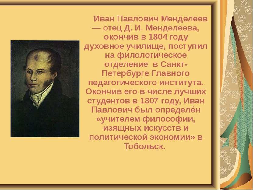 Иван Павлович Менделеев — отец Д. И. Менделеева, окончив в 1804 году духовное...