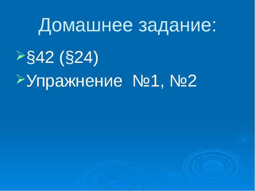Домашнее задание: §42 (§24) Упражнение №1, №2