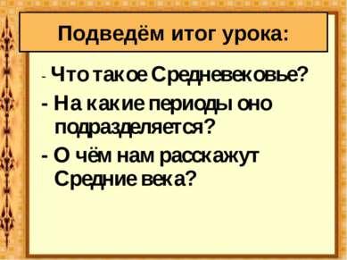 - Что такое Средневековье? - На какие периоды оно подразделяется? - О чём нам...