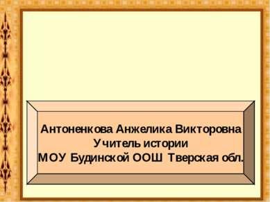 Антоненкова Анжелика Викторовна Учитель истории МОУ Будинской ООШ Тверская обл.