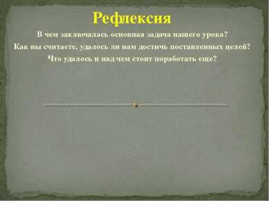 Рефлексия В чем заключалась основная задача нашего урока? Как вы считаете, уд...
