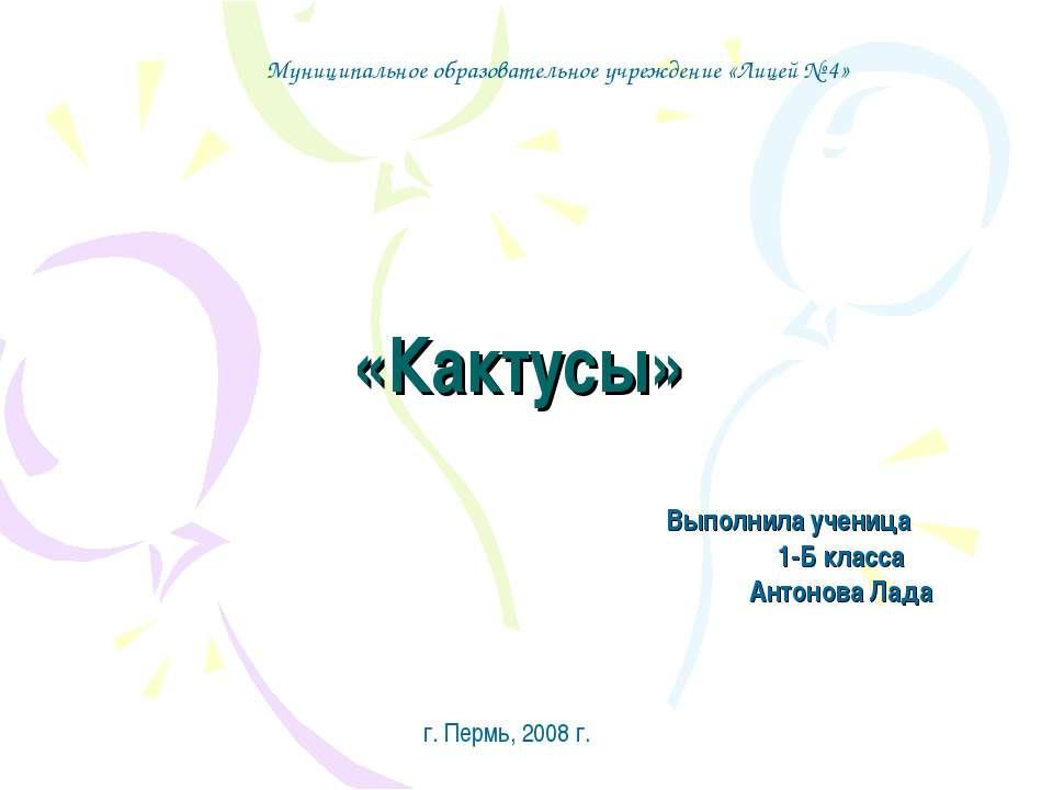 «Кактусы» Выполнила ученица 1-Б класса Антонова Лада Муниципальное образовате...