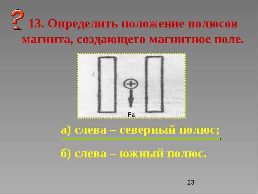 13. Определить положение полюсов магнита, создающего магнитное поле. а) слева...