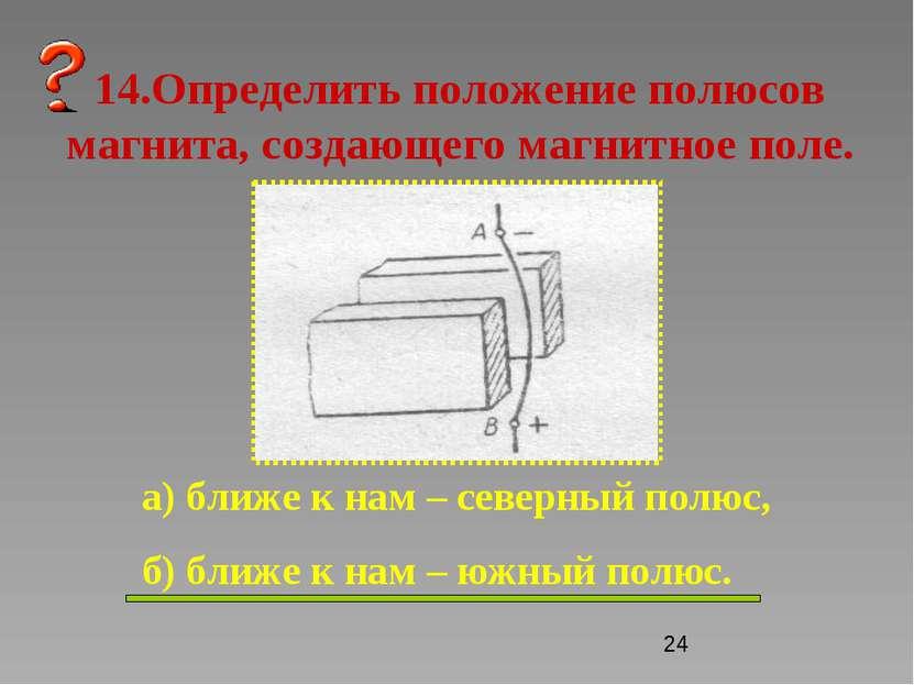 14.Определить положение полюсов магнита, создающего магнитное поле. а) ближе ...