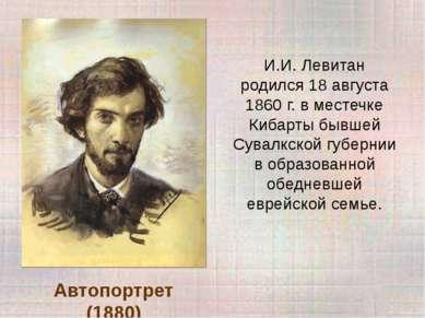 Автопортрет (1880) И.И. Левитан родился 18 августа 1860 г. в местечке Кибарты...