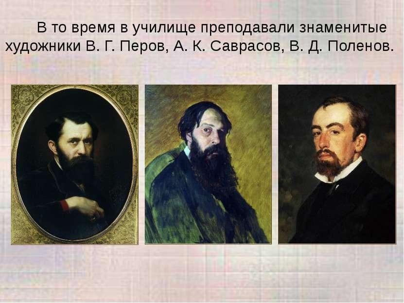 В то время в училище преподавали знаменитые художники В. Г. Перов, А. К. Савр...