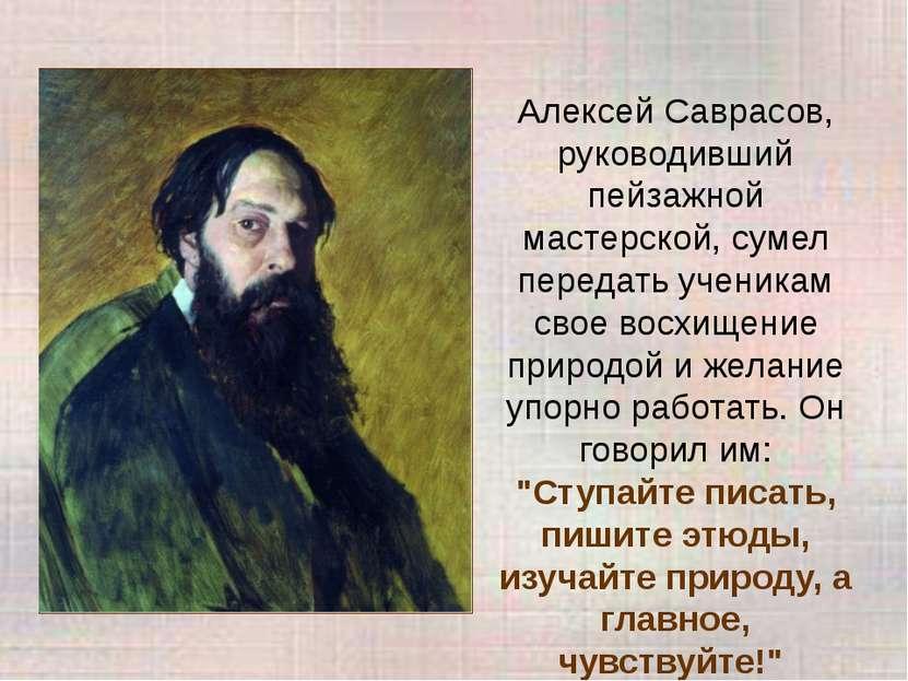 Алексей Саврасов, руководивший пейзажной мастерской, сумел передать ученикам ...