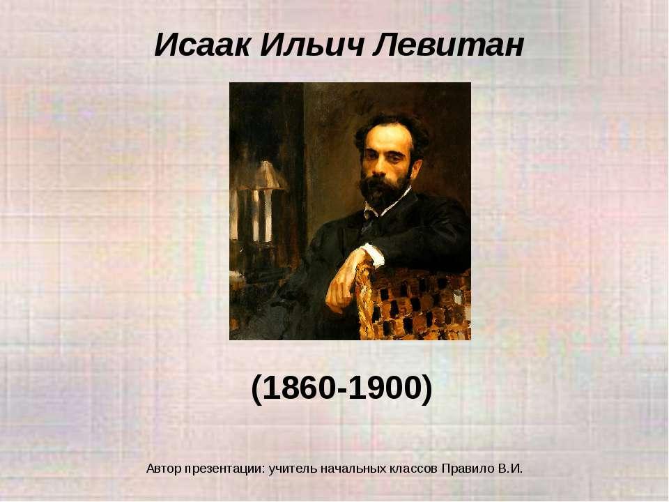 Исаак Ильич Левитан (1860-1900) Автор презентации: учитель начальных классов ...