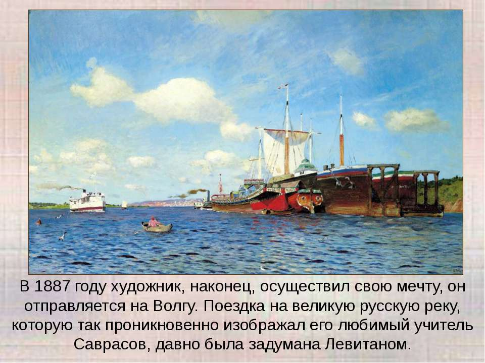 В 1887 году художник, наконец, осуществил свою мечту, он отправляется на Волг...