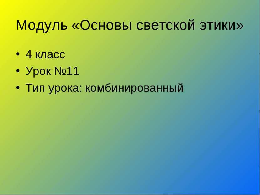 Модуль «Основы светской этики» 4 класс Урок №11 Тип урока: комбинированный