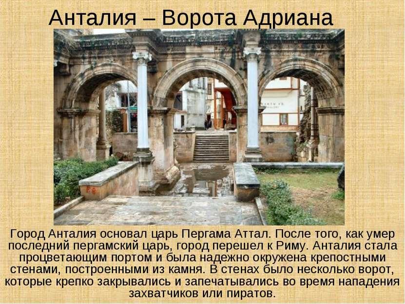 Анталия – Ворота Адриана Город Анталия основал царь Пергама Аттал. После того...