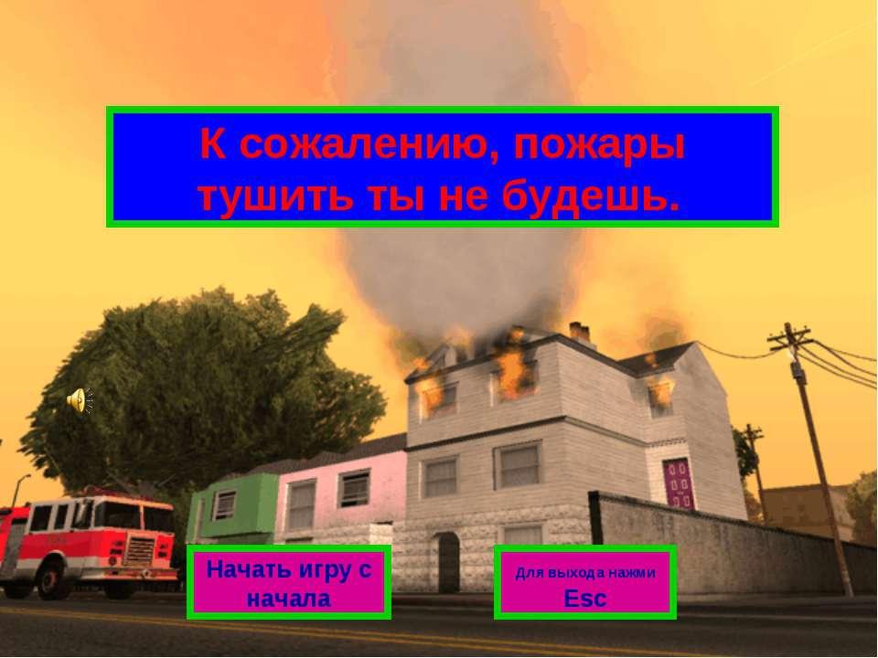 К сожалению, пожары тушить ты не будешь. Начать игру с начала Для выхода нажм...