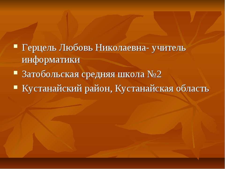 Герцель Любовь Николаевна- учитель информатики Затобольская средняя школа №2 ...