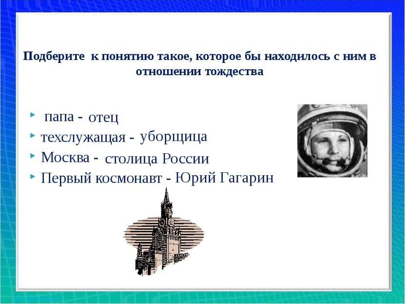 папа - ... техслужащая -… Москва - … Первый космонавт -… Подберите к понятию ...