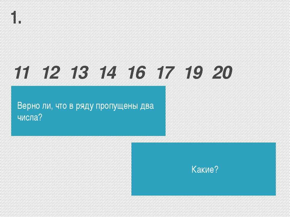 11 12 13 14 16 17 19 20 Верно ли, что в ряду пропущены два числа? Какие? 1.
