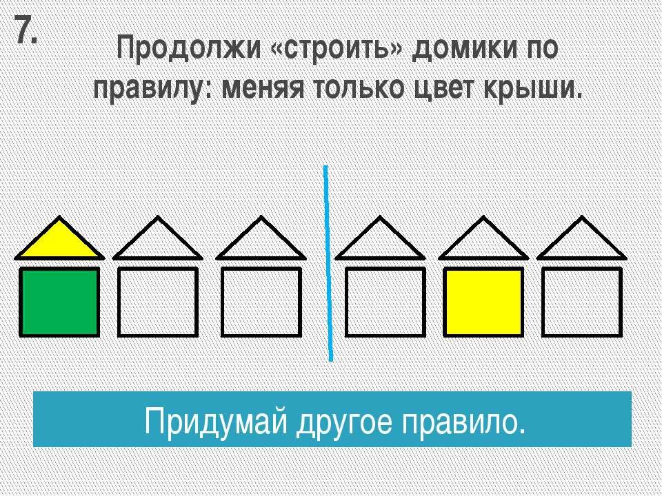 Продолжи «строить» домики по правилу: меняя только цвет крыши. Придумай друго...