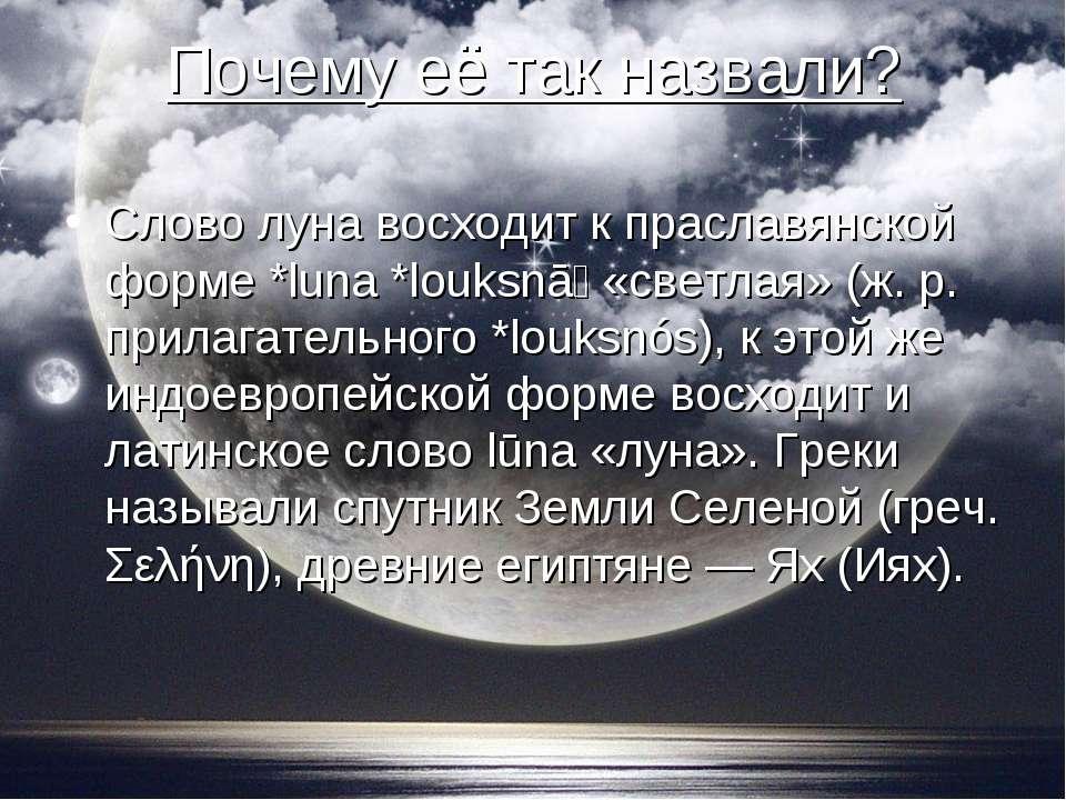 Почему её так назвали? Слово луна восходит к праславянской форме *luna *louks...