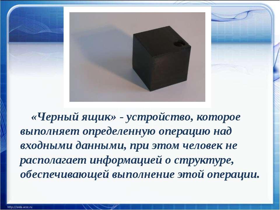 «Черный ящик» - устройство, которое выполняет определенную операцию над входн...