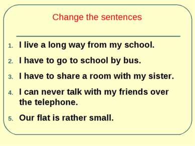 Change the sentences I live a long way from my school. I have to go to school...