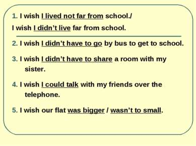 1. I wish I lived not far from school./ I wish I didn't live far from school....