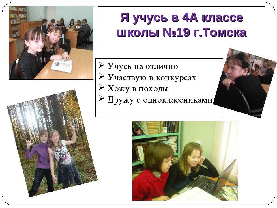Я учусь в 4А классе школы №19 г.Томска Учусь на отлично Участвую в конкурсах ...