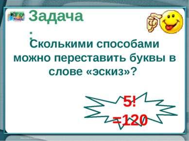 Сколькими способами можно переставить буквы в слове «эскиз»? Задача: 5!=120 О...