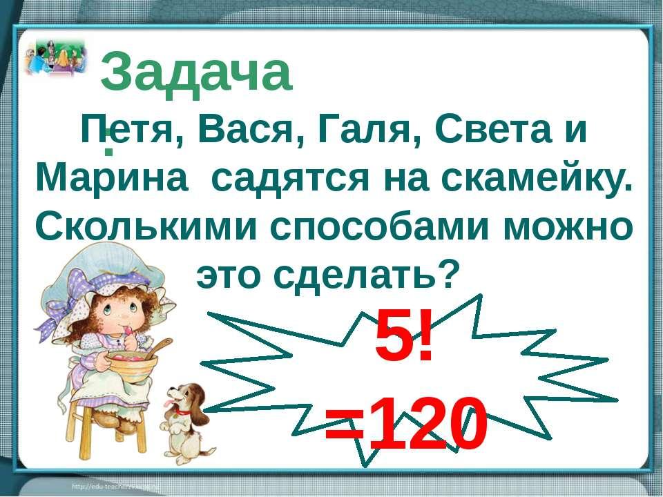 Р5 = 5! Задача: Петя, Вася, Галя, Света и Марина садятся на скамейку. Скольки...