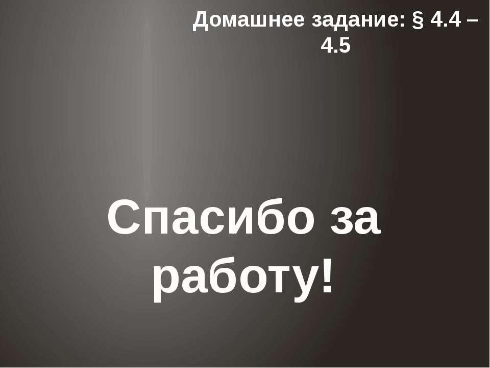 Домашнее задание: § 4.4 – 4.5 Спасибо за работу!