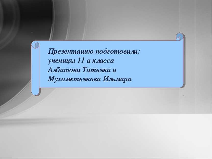 Презентацию подготовили: ученицы 11 а класса Албитова Татьяна и Мухаметьянова...