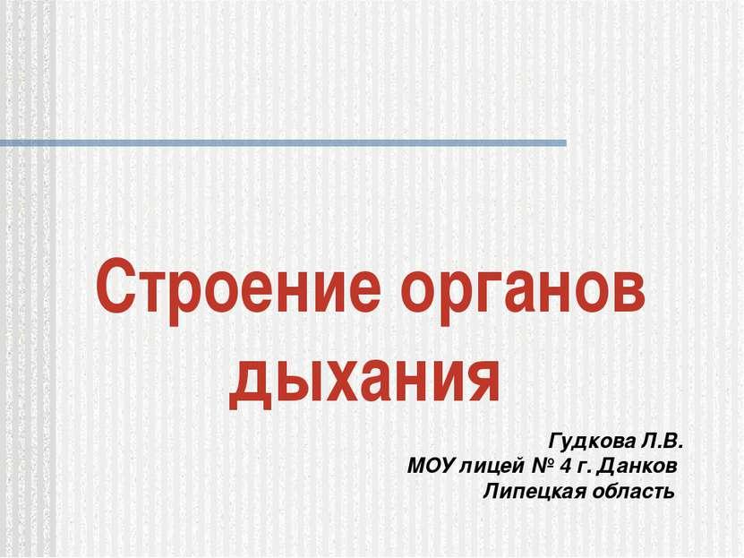 Строение органов дыхания Гудкова Л.В. МОУ лицей № 4 г. Данков Липецкая область