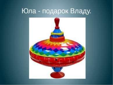 Юла - подарок Владу.