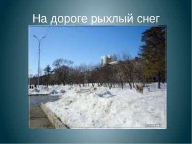 На дороге рыхлый снег
