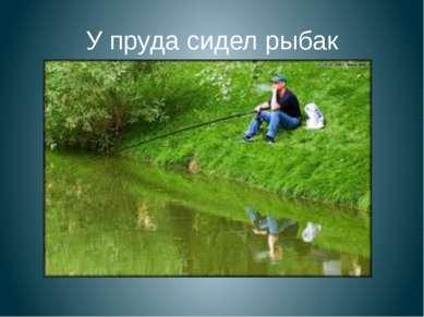 У пруда сидел рыбак