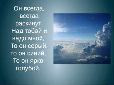 Он всегда, всегда раскинут Над тобой и надо мной, То он серый, то он синий, Т...