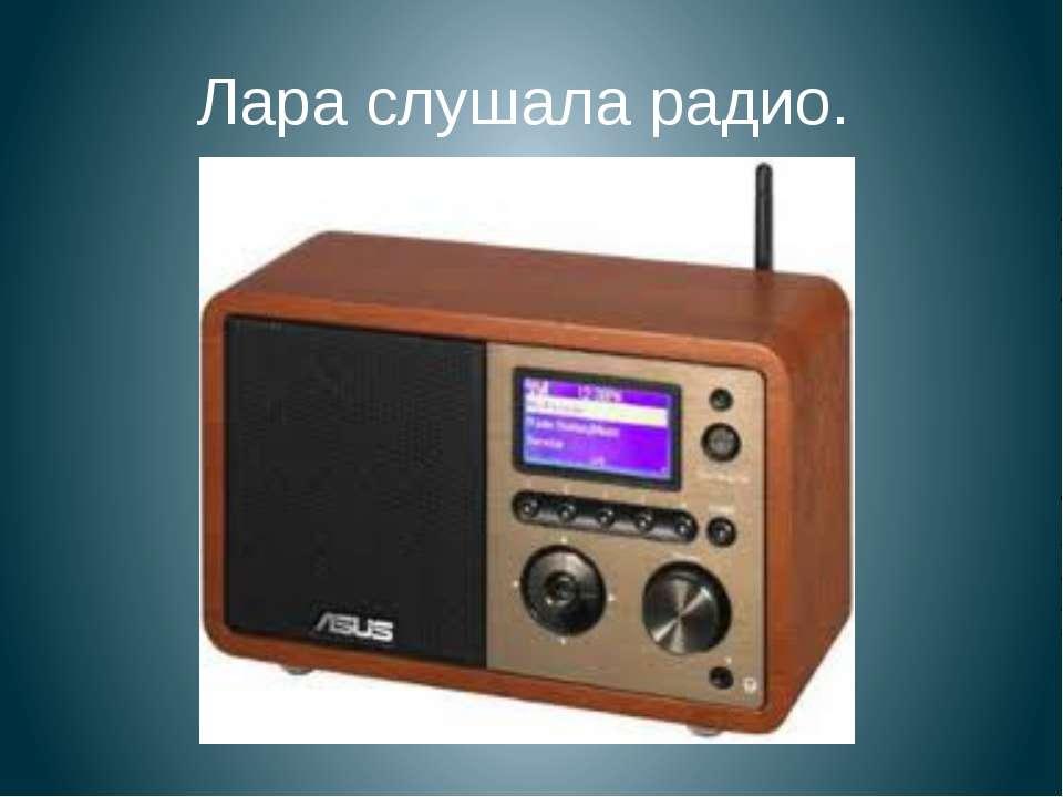 Лара слушала радио.