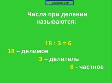 Числа при делении называются: 18 : 3 = 6 18 – делимое 3 – делитель 6 - частное