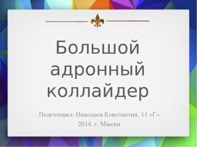 Большой адронный коллайдер Подготовил: Николаев Константин, 11 «Г» 2014, г. М...
