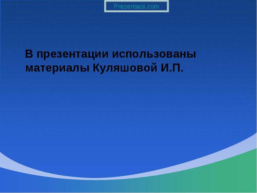 В презентации использованы материалы Куляшовой И.П. Prezentacii.com