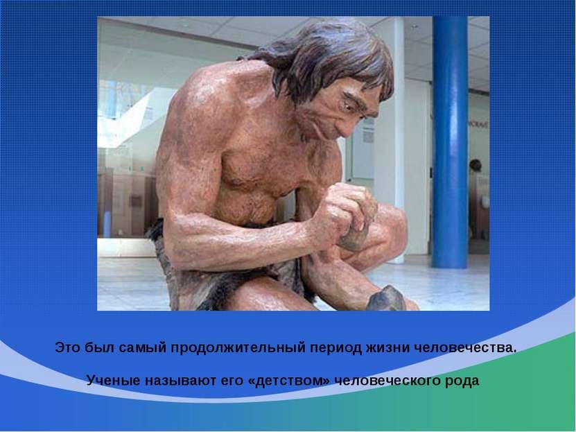 Это был самый продолжительный период жизни человечества. Ученые называют его ...