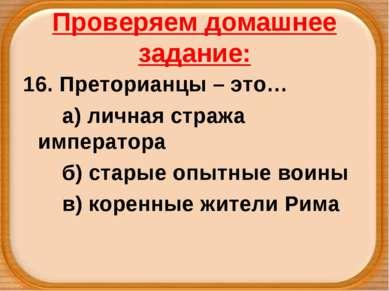 Проверяем домашнее задание: 16. Преторианцы – это… а) личная стража император...