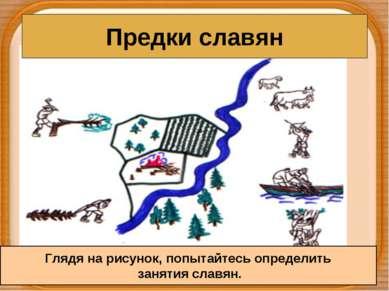 Предки славян Глядя на рисунок, попытайтесь определить занятия славян.